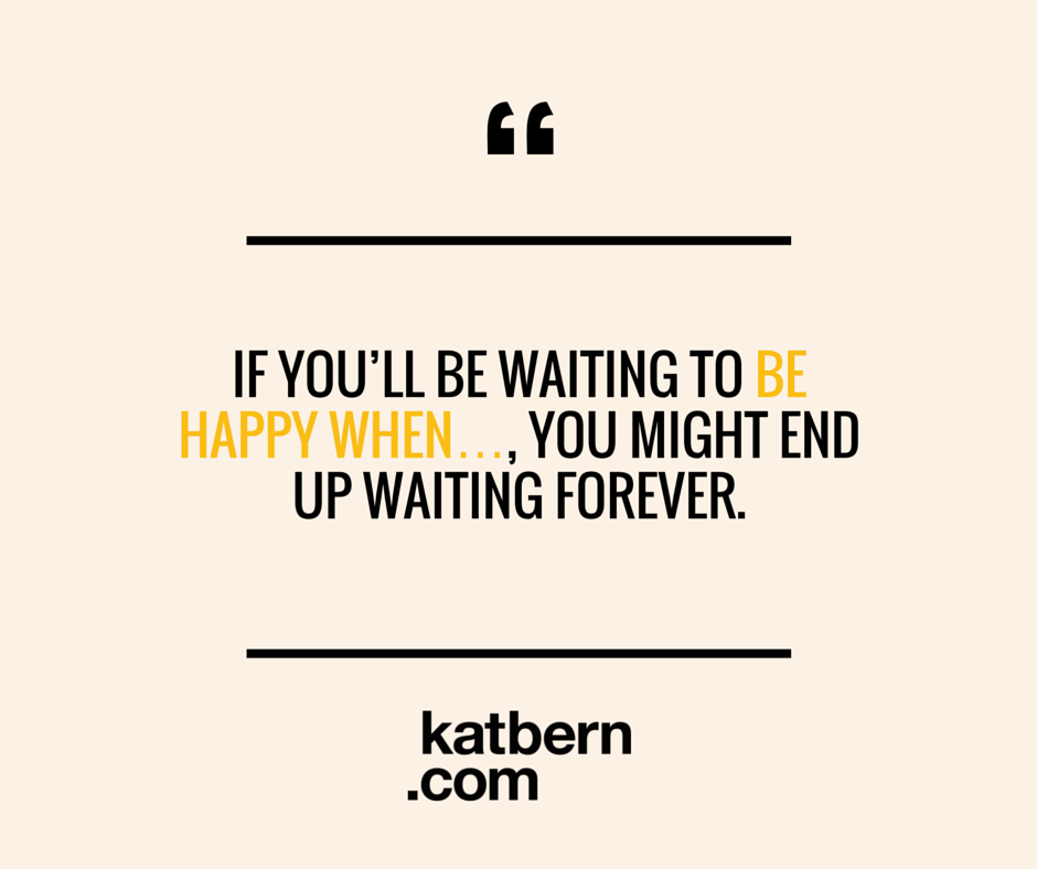 How to be happy more often - part 2. Click to find out how waiting for being happy when you [insert your chosen condition] might mean you'll be waiting forever. And see what you can do to start being happy more often TODAY. Read the article here: https://www.katbern.com/how-to-be-happy-more-often-part-2/