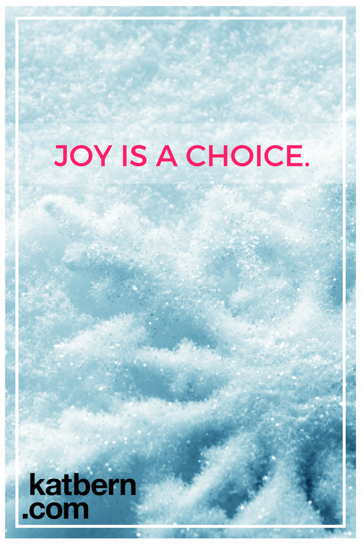 Joy is a Choice. Click here to read the article and find out how to choose joy, take action, and bring more joy to the whole world. https://www.katbern.com/joy-is-a-choice